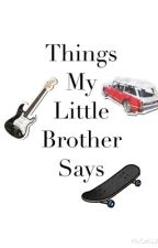 Things My Little Brother Says by taylorxjewell