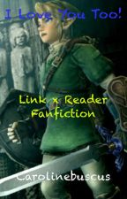 I Love You Too!- a Link x Reader Fan Fiction by CaroCoxx