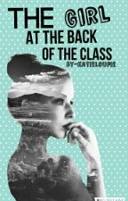 The Girl at the Back of the Class (HEAVY RE-WRITING) by Katieloupie