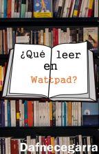 ¿Que leer en Wattpad?   -Editando- by DafneCegarra