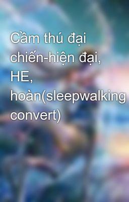 Cầm thú đại chiến-hiện đại, HE, hoàn(sleepwalking convert)