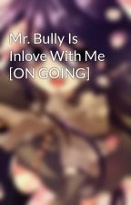 Mr. Bully Is Inlove With Me [ON GOING] by eloisatee