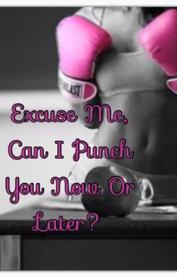 Excuse Me, Can I Punch You Now Or Later?
