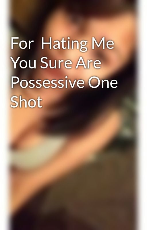 For  Hating Me You Sure Are Possessive One Shot by mrsMCRfromthefateXX
