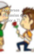 Perversas Fantasías con Sabor a Tí by EstValley