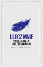 Ulecz Mnie (Księga Rafała: Kolor Strachu)✅ by ZofiaAMackiewicz