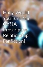 //Holly, Would You Turn Me On?\\ {A Proscriptive Relationship Fanfiction} by Corunes