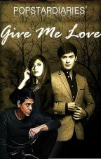 Give Me Love (Short Story) - Completed by PopstarDiaries