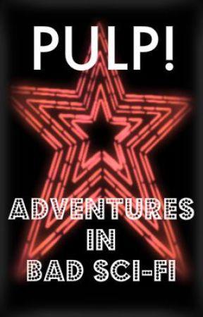 PULP! - Adventures in Bad SciFi by LuminaRockefeller
