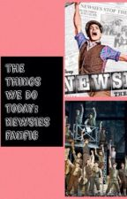 The Things We Do Today: Newsies Fanfic (Revised) by theatredreamer