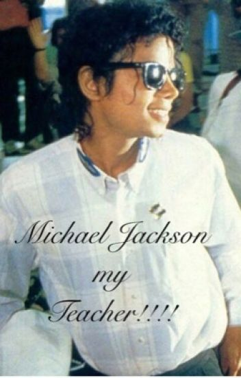 Michael Jackson my teacher!!!   (A Michael Jackson fan fiction)