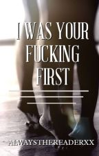 I Was Your Fucking First by alwaysthereaderxx