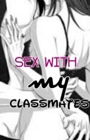 SEX with my classmates