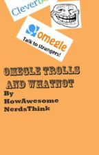 Omegle trolls and chats and whatnot by HowAwesomeNerdsThink