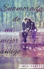 Enamorada de mi mejor amigo by Flor_C_Alvarez