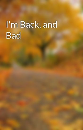 I'm Back, and Bad