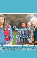 I'm Supposed to Be Normal *UPDATED* by AllysonWonderland-