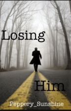 Losing Him {ON HOLD} by Peppery_Sunshine