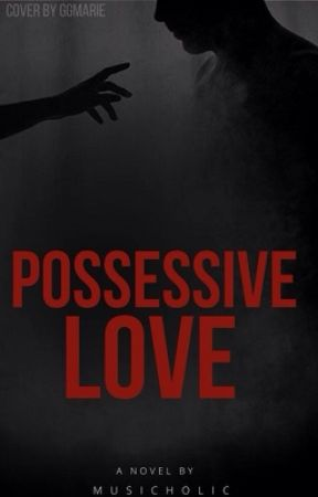Possessive Love (Draft) (Editing) by Musicholic