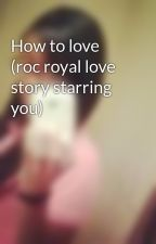 How to love (roc royal love story starring you) by angelgirl0987
