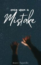 Once Upon A Mistake | ✓ by allieverneedisyou