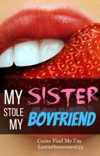 My Sister Stole My Boyfriend [Completed] by lostinthemoment33