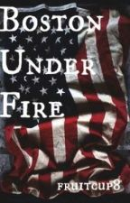 Boston Under Fire (Book 1) ✔️ by fruitcup8