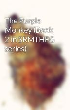 The Purple Monkey (Book 2 in SRMTHFG series) by One_God_Girl