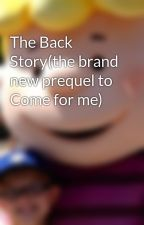 The Back Story(the brand new prequel to Come for me) by TheGuyofyourlife
