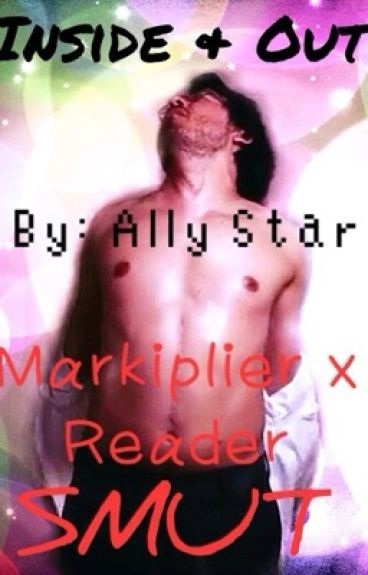 Inside and Out (Markiplier x Reader Smuts)