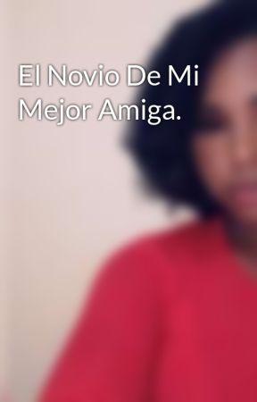 El Novio De Mi Mejor Amiga. by Desireezr