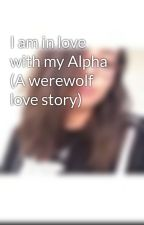 I am in love with my Alpha (A werewolf love story) by LivinLikeKee_