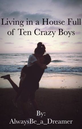 Living in a House Full of Ten Crazy Boys(completed book 1) by AlwaysBe_a_Dreamer