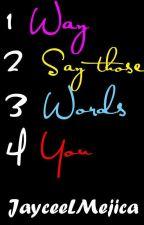 1 Way 2 Say Those 3 Words 4 You (One Shot) by JayceeLMejica