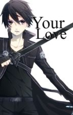 Your Love(Kirito X Reader) by Amistarz