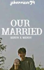 [Finish] Our Married [EXO fanfiction] by sehunniexo94
