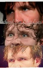 Behind His Blue Eyes//Dean Ambrose by Leyna_Ambrose97
