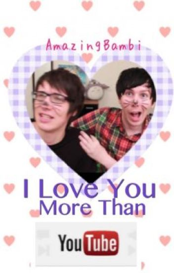 I Love You More Than YouTube. Phanfiction