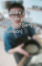 Mi padre ¿Es mi actor porno favorito? [larry stylinson] by Mi-Hierba-No-Tuya