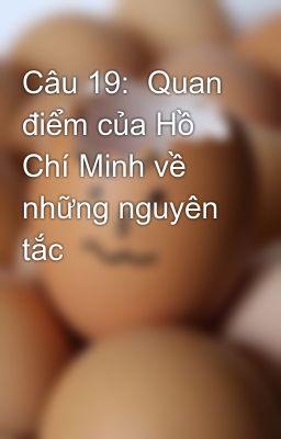 Câu 19:  Quan điểm của Hồ Chí Minh về những nguyên tắc