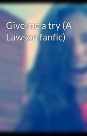 Give me a try (A Lawson fanfic) by sofiaaricochea