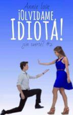 ¡Olvidame, idiota! - ¿SNSRTE2? #Wattys2015 by LovenessButterfly
