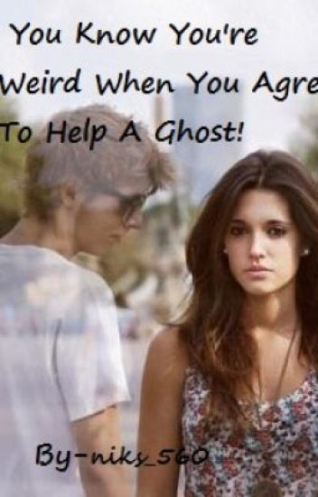 You Know You're Weird When You Agree To Help A Ghost!