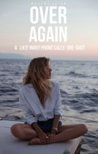 over again ➸ a 'late night phone calls' one-shot by allthesescars