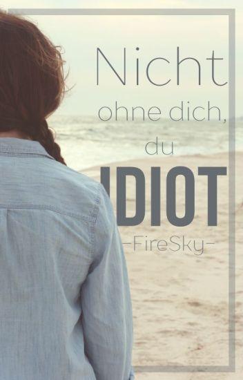 Nicht ohne dich, du Idiot!