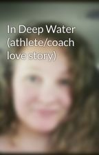 In Deep Water (athlete/coach love story) by swimmergirl15