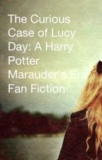The Curious Case of Lucy Day: A Harry Potter Marauder's Era Fan Fiction by SoKaCa