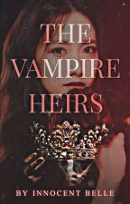 The Vampire Heirs (ON HOLD) by Innocent_Belle