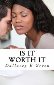 Is It Worth It by Dallacey E Green by dallaceyegreen