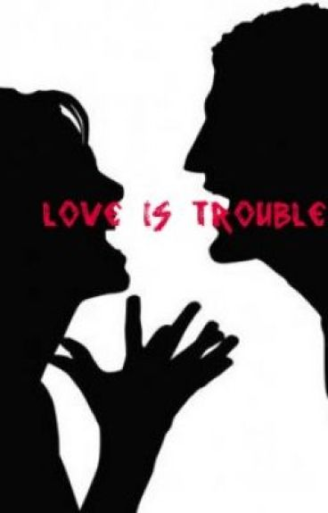 Love is trouble...Just ask me. by TheDarkKnight123